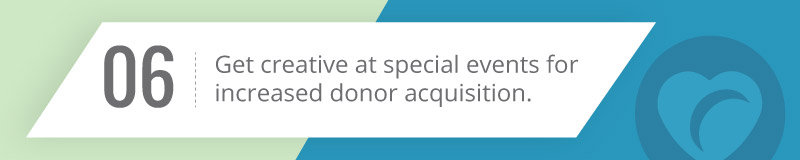 Get creative at special events for increased donor acquisition.
