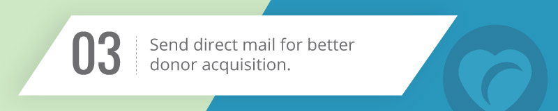 Send direct mail for better donor acquisition.