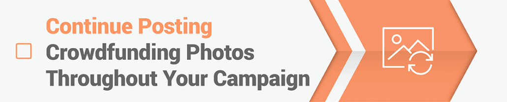 Continue posting crowdfunding photos throughout your campaign
