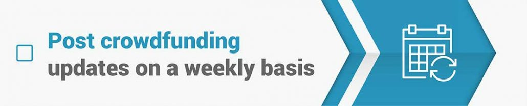 Post crowdfunding updates on a weekly basis.