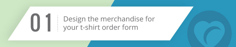 Design your merchandise that you'll sell on your t-shirt order form.